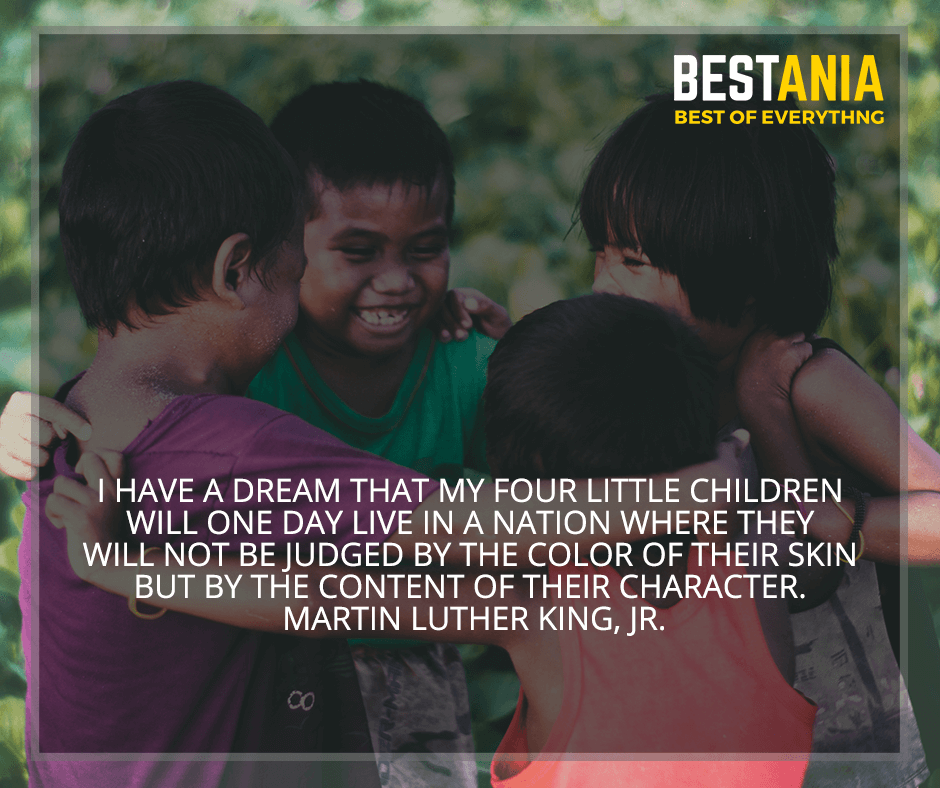 """""""I have a dream that my four little children will one day live in a nation where they will not be judged by the color of their skin, but by the content of their character"""" Martin Luther King, Jr."""