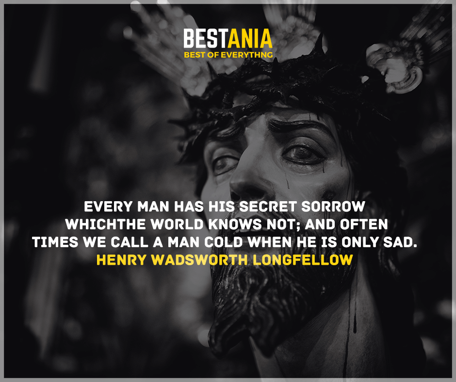 """Every man has his secret sorrows which the world knows not, and often times we call a man cold when he is only sad."" Henry Wadsworth Longfellow"