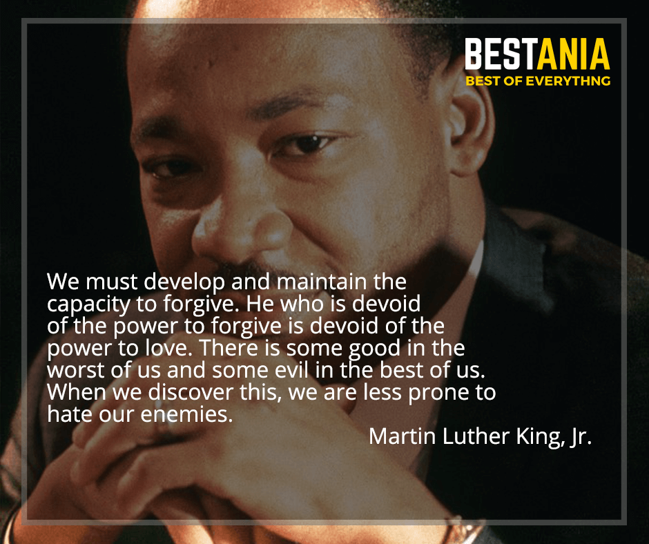 """""""We must develop and maintain the capacity to forgive. He who is devoid of the power to forgive is devoid of the power to love. There is some good in the worst of us and some evil in the best of us. When we discover this, we are less prone to hate our enemies"""" Martin Luther King, Jr."""