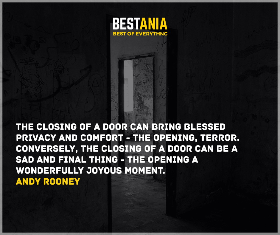 """The closing of a door can bring blessed privacy and comfort - the opening, terror. Conversely, the closing of a door can be a sad and final thing - the opening a wonderfully joyous moment."" Andy Rooney"