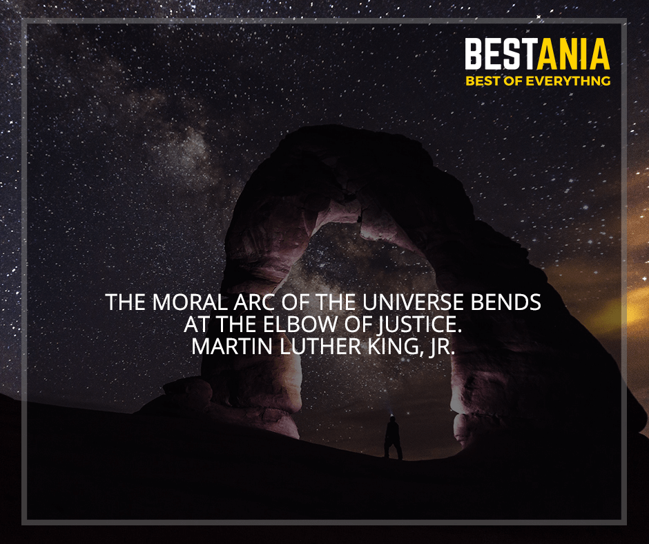 """""""The moral arc of the universe bends at the elbow of justice"""" Martin Luther King, Jr."""