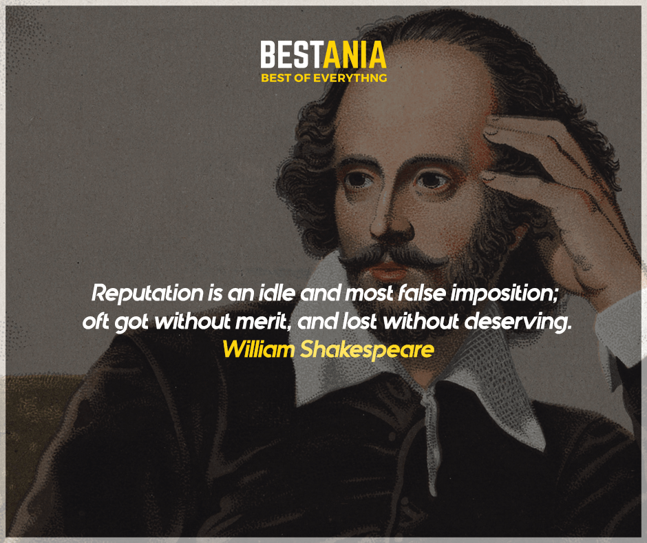 """Reputation is an idle and most false imposition; oft got without merit, and lost without deserving."" William Shakespeare"