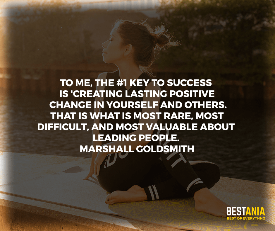 """To me, the #1 key to success is 'creating lasting positive change in yourself and others.' That is what is most rare, most difficult, and most valuable about leading people."" Marshall Goldsmith"
