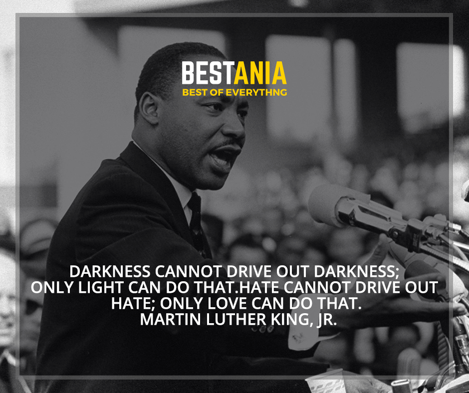 """""""Darkness cannot drive out darkness; only light can do that. Hate cannot drive out hate; only love can do that"""" Martin Luther King, Jr."""