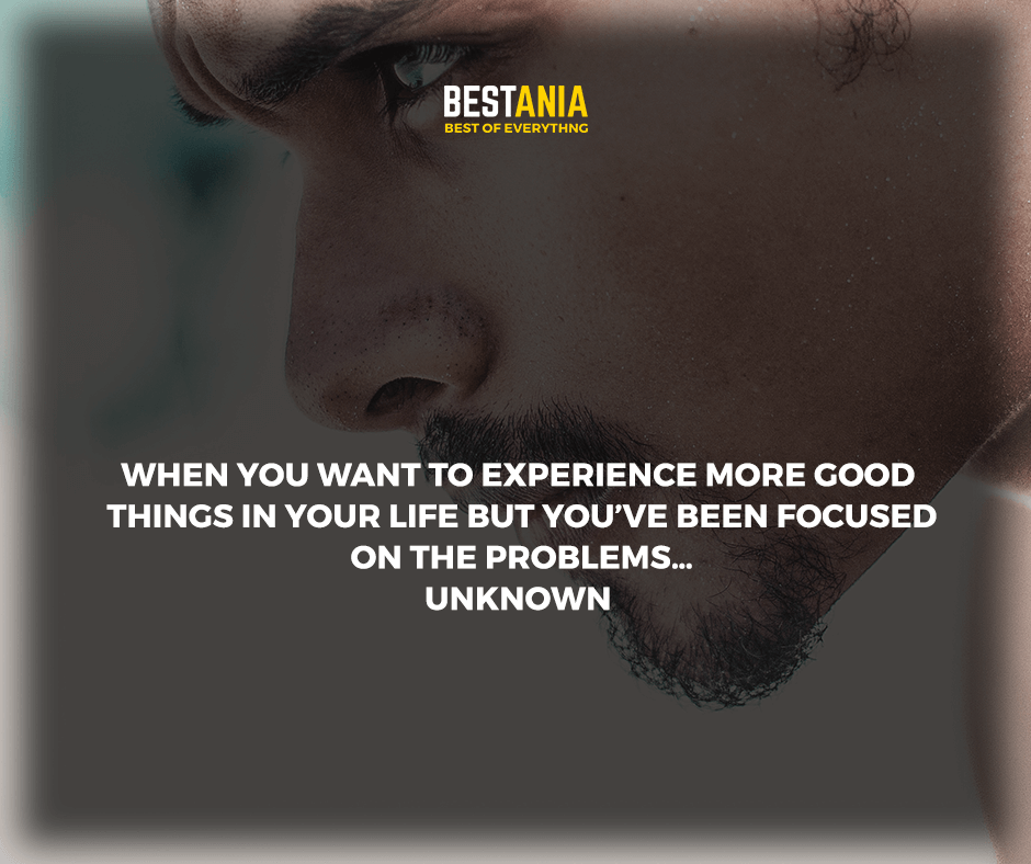 """When you want to experience more good things in your life but you've been focused on the problems."" unknown"