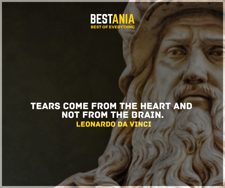 """Tears come from the heart and not from the brain."" Leonardo da Vinci"