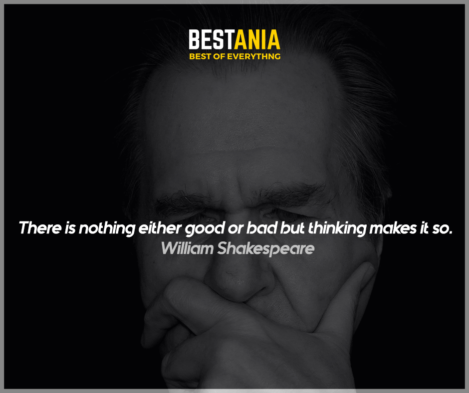 """There is nothing either good or bad but thinking makes it so.""  William Shakespeare"