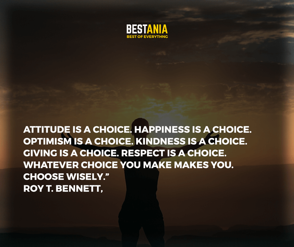 """Attitude is a choice. Happiness is a choice. Optimism is a choice. Kindness is a choice. Giving is a choice. Respect is a choice. Whatever choice you make makes you. Choose wisely."" Roy T. Bennett,"
