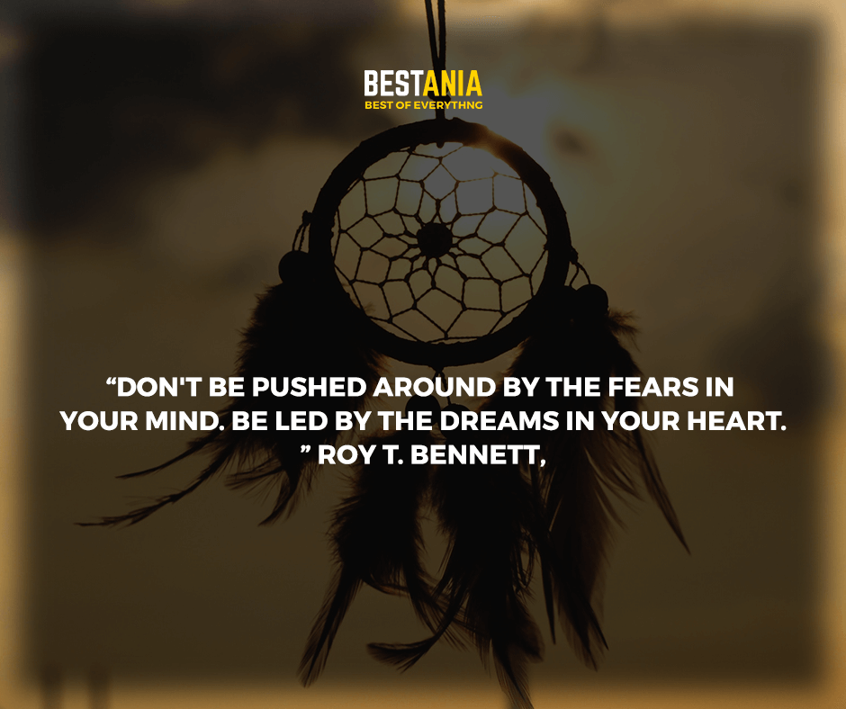"""Don't be pushed around by the fears in your mind. Be led by the dreams in your heart."" Roy T. Bennett,"