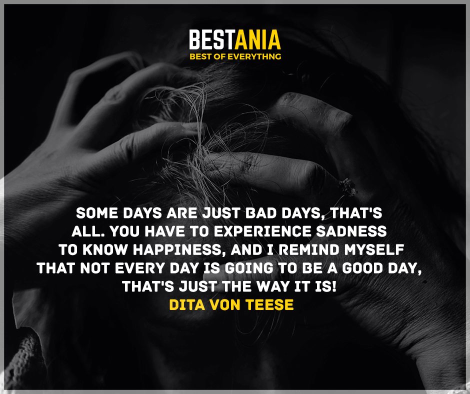 Some days are just bad days, that's all. You have to experience sadness to know happiness, and I remind myself that not every day is going to be a good day, that's just the way it is!  Dita Von Teese