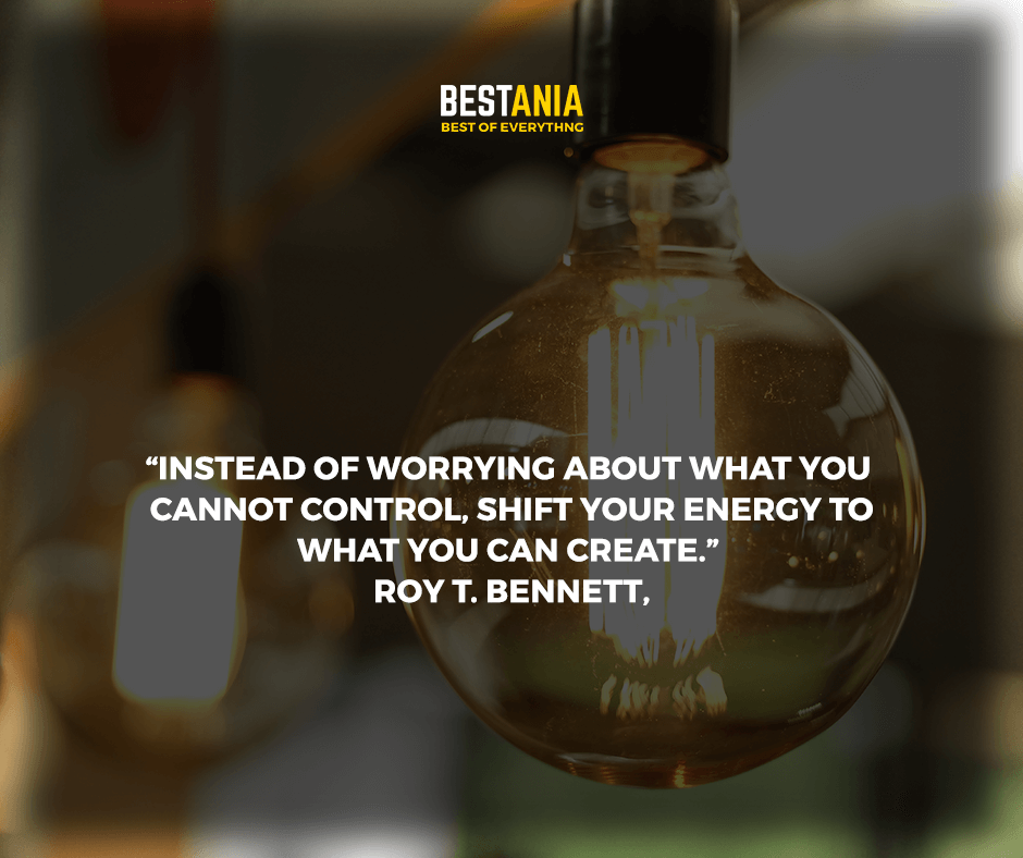 """Instead of worrying about what you cannot control, shift your energy to what you can create."" Roy T. Bennett,"