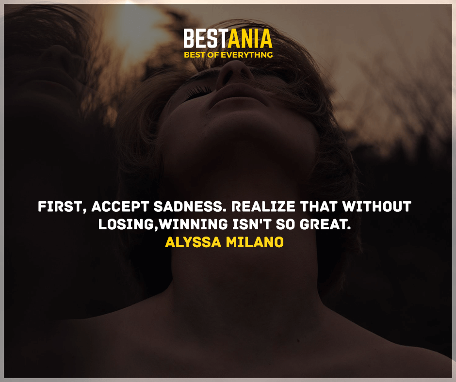 """First, accept sadness. Realize that without losing, winning isn't so great."" Alyssa Milano"