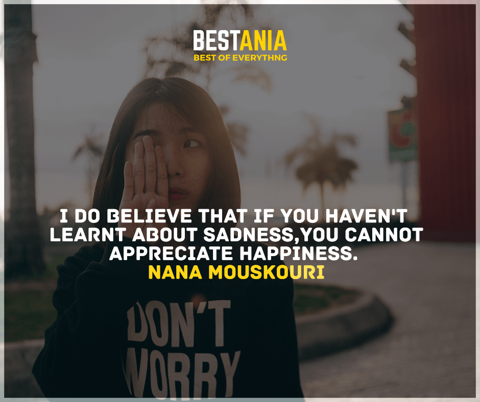 """I do believe that if you haven't learned about sadness, you cannot appreciate happiness.""  Nana Mouskouri"