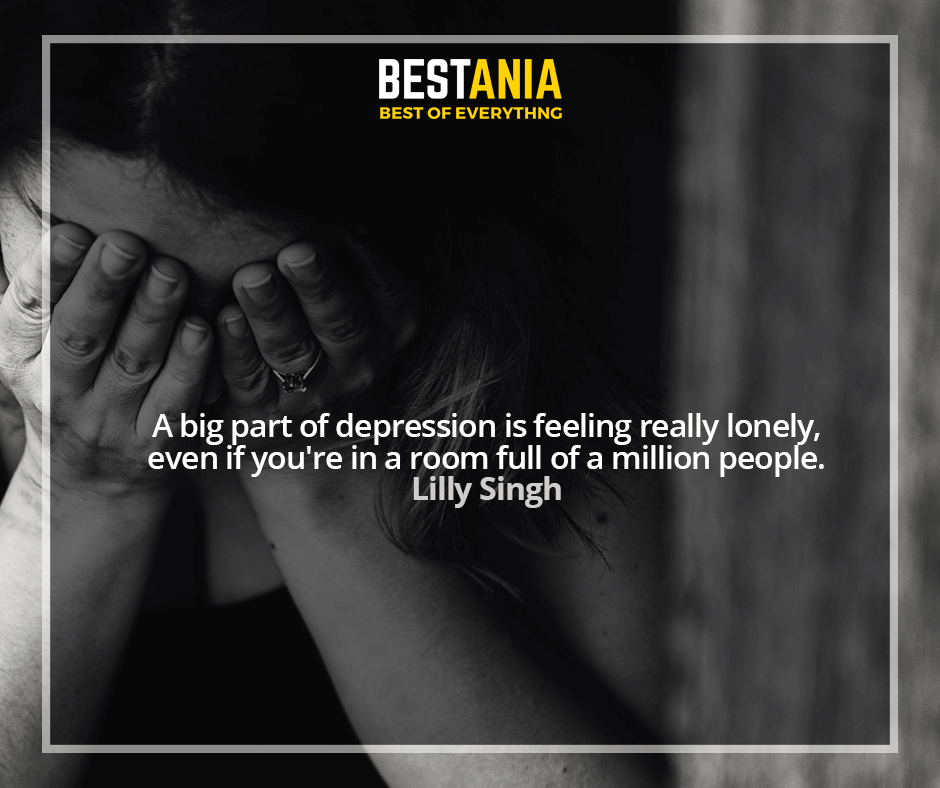 A big part of depression is feeling really lonely, even if you're in a room full of a million people. Lilly Singh