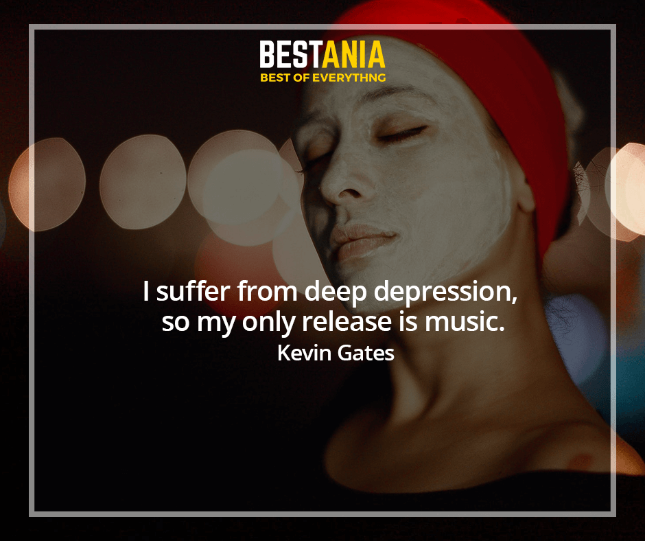 I suffer from deep depression, so my only release is music. Kevin Gates