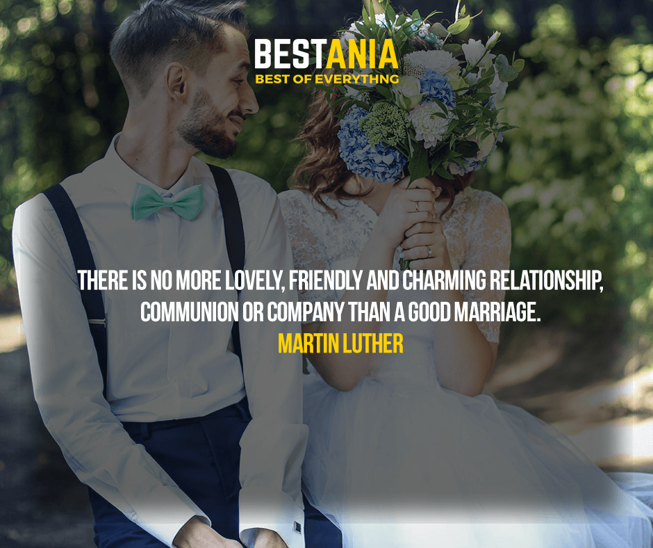 There is no more lovely, friendly and charming relationship, communion or company than a good marriage. Martin Luther