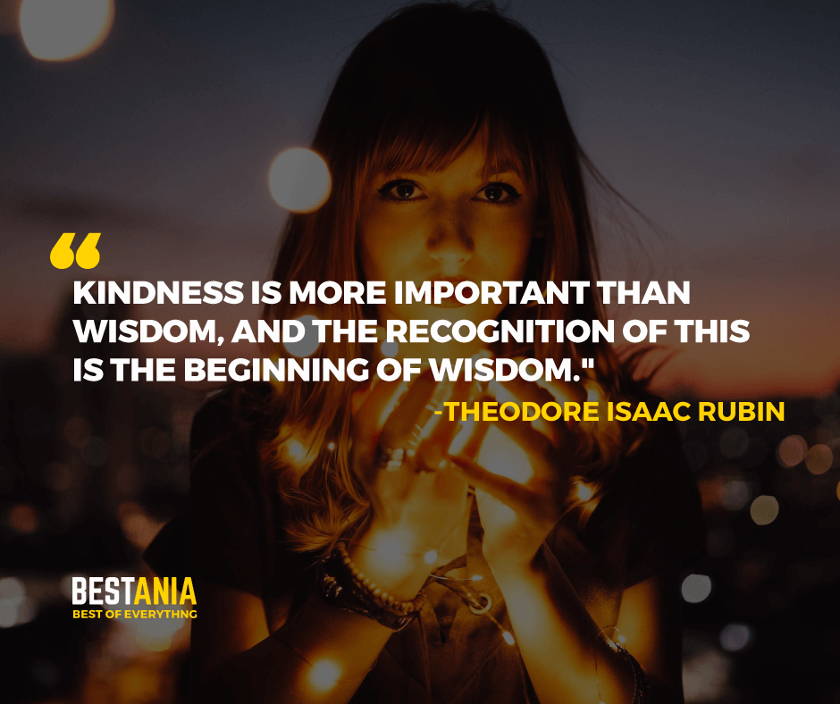 """KINDNESS IS MORE IMPORTANT THAN WISDOM, AND THE RECOGNITION OF THIS IS THE BEGINNING OF WISDOM.""  -THEODORE ISAAC RUBIN"