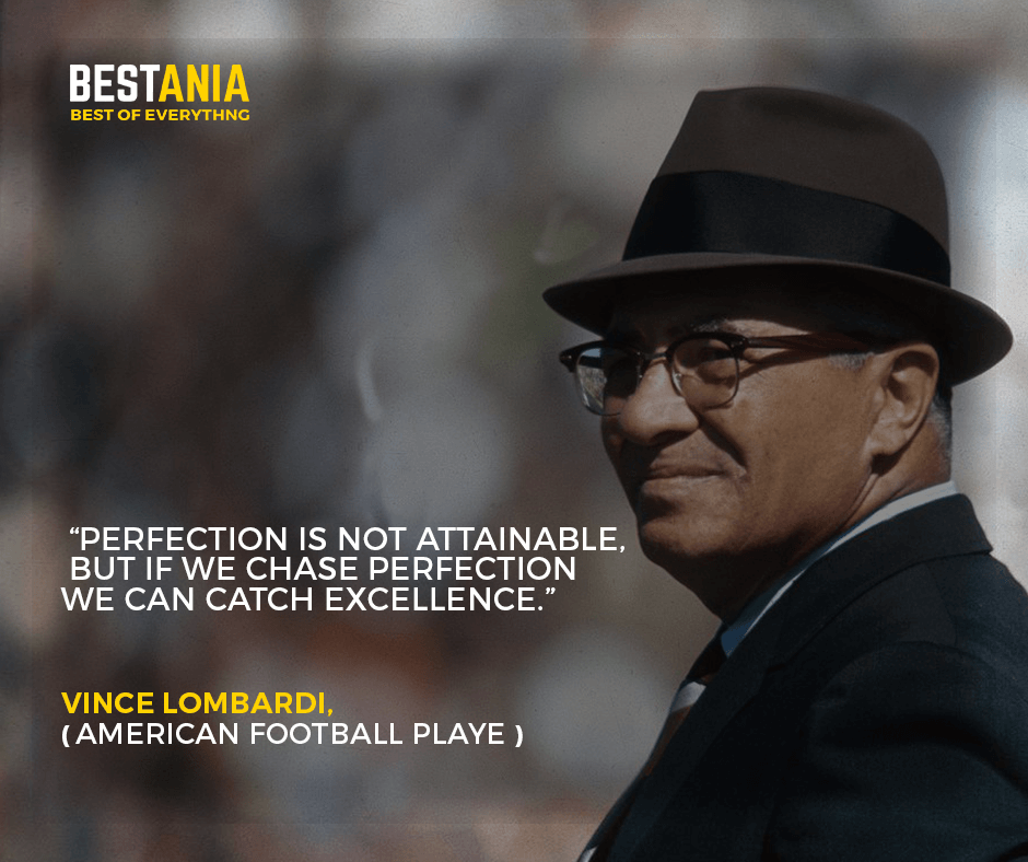 """""""Perfection is not attainable, but if we chase perfection we can catch excellence.""""– Vince Lombardi, legendary"""