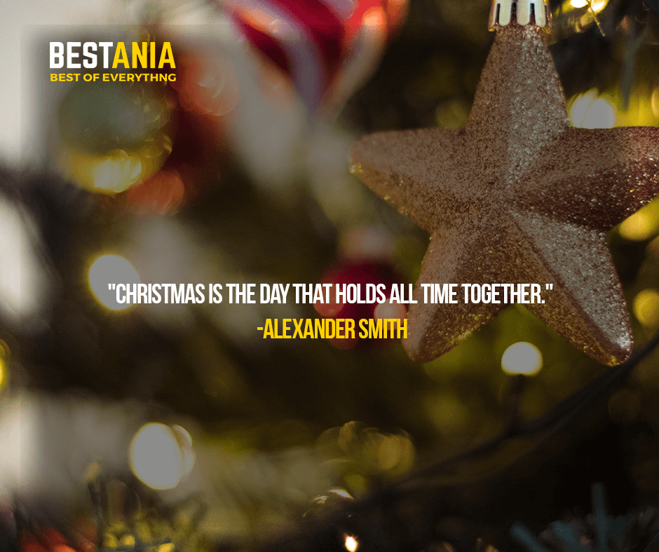 """""""CHRISTMAS IS THE DAY THAT HOLDS ALL TIME TOGETHER.""""  —ALEXANDER SMITH"""