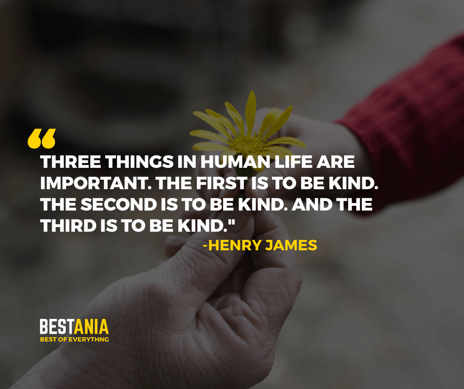 """THREE THINGS IN HUMAN LIFE ARE IMPORTANT. THE FIRST IS TO BE KIND. THE SECOND IS TO BE KIND. AND THE THIRD IS TO BE KIND.""  -HENRY JAMES"