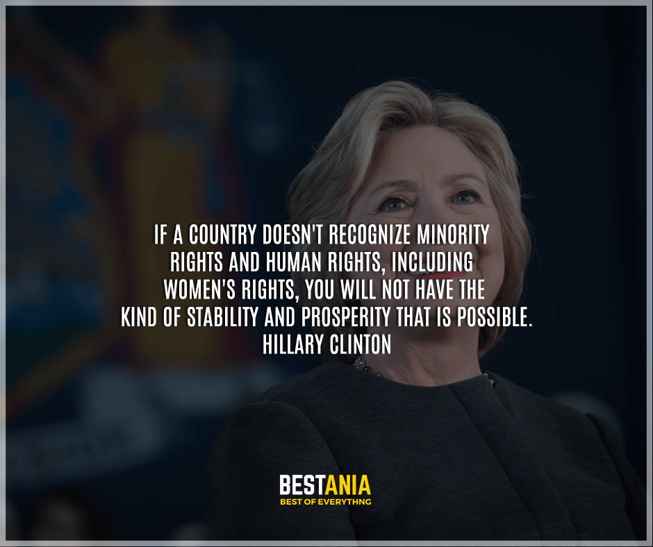 """If a country doesn't recognize minority rights and human rights, including women's rights, you will not have the kind of stability and prosperity that is possible."" Hillary Clinton"