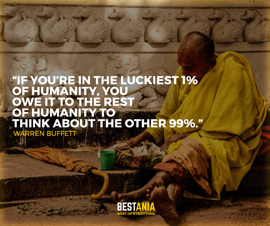 """if you are in the luckiest 1% of humanity, you owe it to the rest of humanity to think about the other 99%."" Warren buffett"