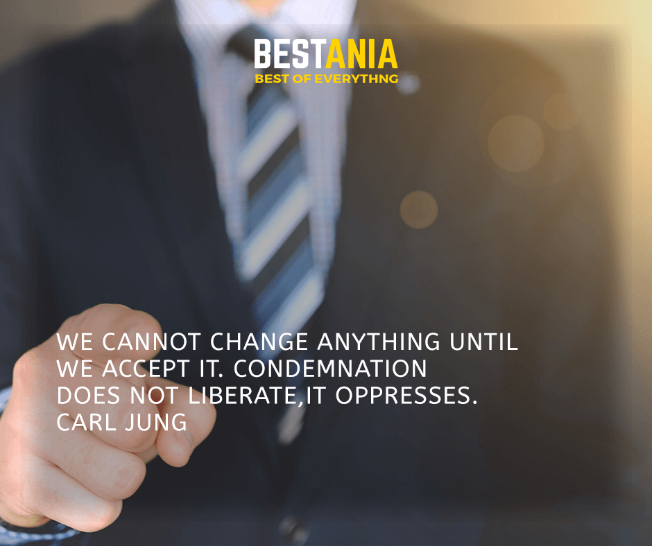 We cannot change anything until we accept it. Condemnation does not liberate, it oppresses. Carl Jung