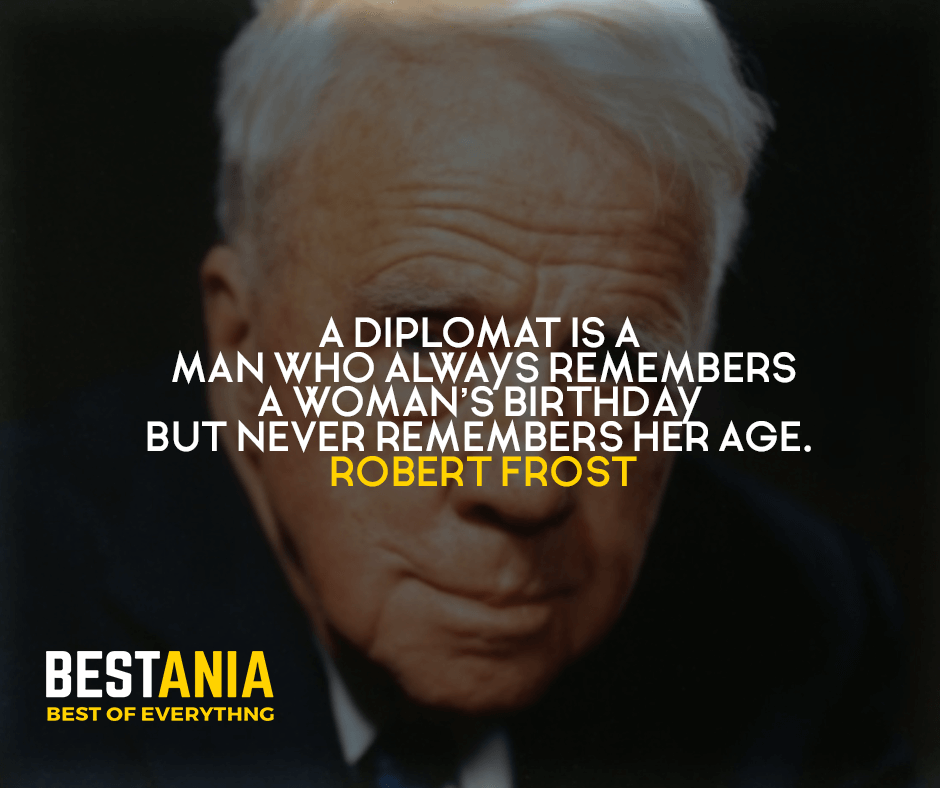 A diplomat is a man who always remembers a woman's birthday but never remembers her age. Robert Frost