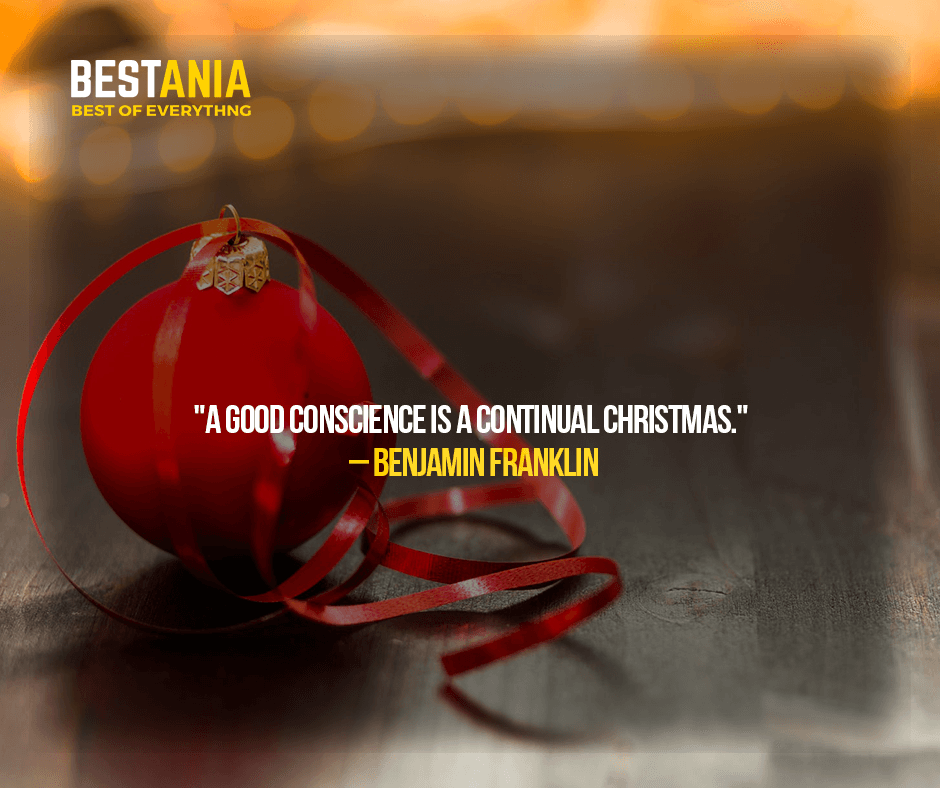 """""""A GOOD CONSCIENCE IS A CONTINUAL CHRISTMAS.""""  –BENJAMIN FRANKLIN"""