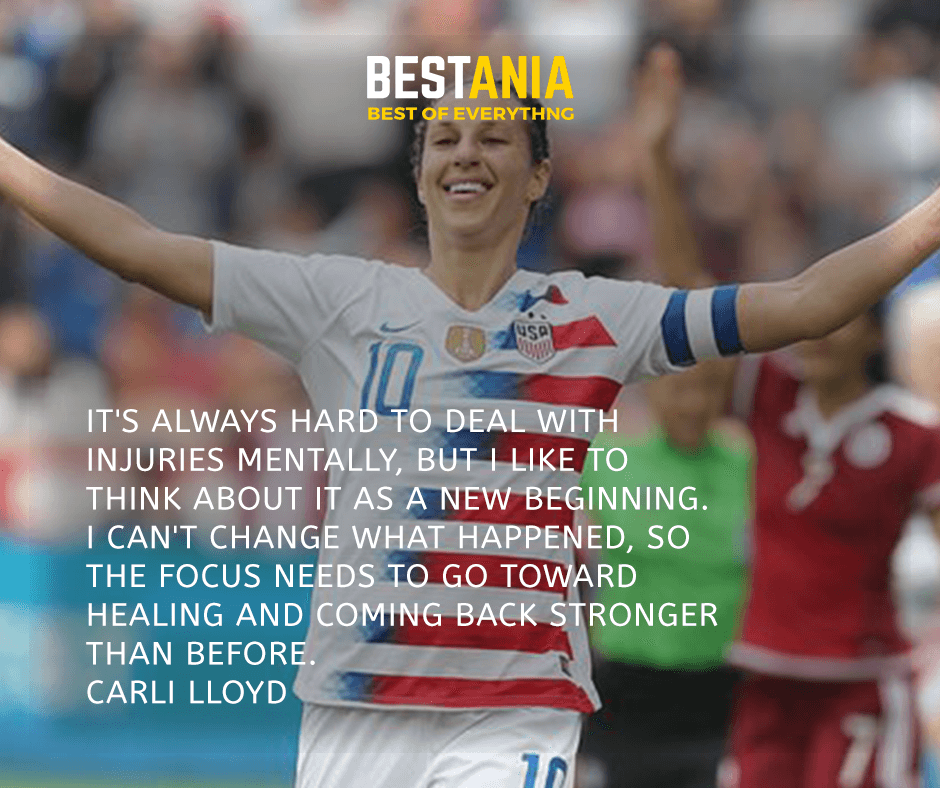 It's always hard to deal with injuries mentally, but I like to think about it as a new beginning. I can't change what happened, so the focus needs to go toward healing and coming back stronger than before. Carli Lloyd