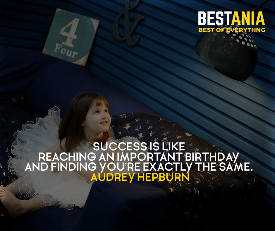 Success is like reaching an important birthday and finding you're exactly the same. Audrey Hepburn