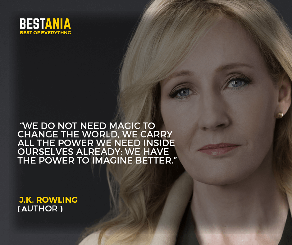 """""""We do not need magic to change the world, we carry all the power we need inside ourselves already: we have the power to imagine better."""" –J.K. Rowling"""