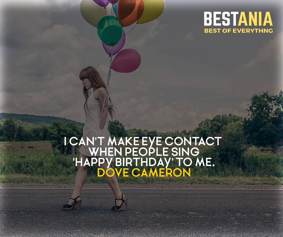 I can't make eye contact when people sing 'Happy Birthday' to me. Dove Cameron