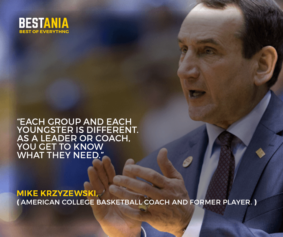 """""""Each group and each youngster is different. As a leader or coach, you get to know what they need."""" –Mike Krzyzewski,"""