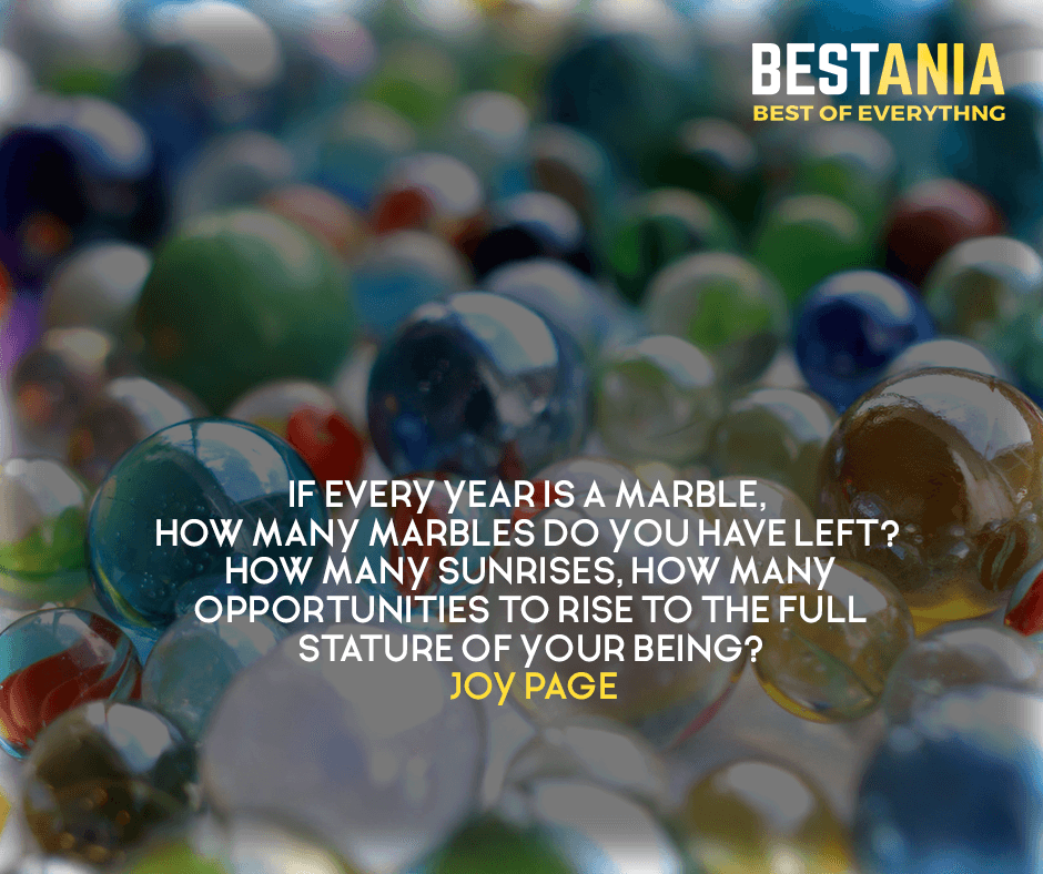 If every year is a marble, how many marbles do you have left? How many sunrises, how many opportunities to rise to the full stature of your being? Joy Page