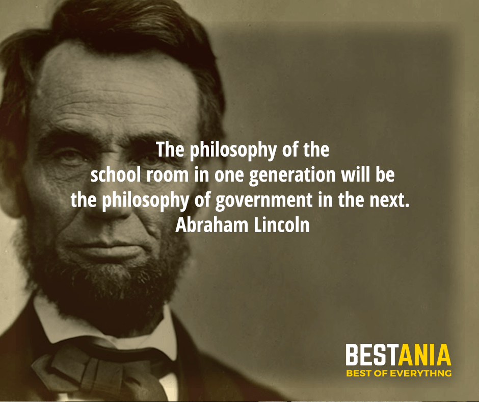 The philosophy of the school room in one generation will be the philosophy of government in the next. Abraham Lincoln