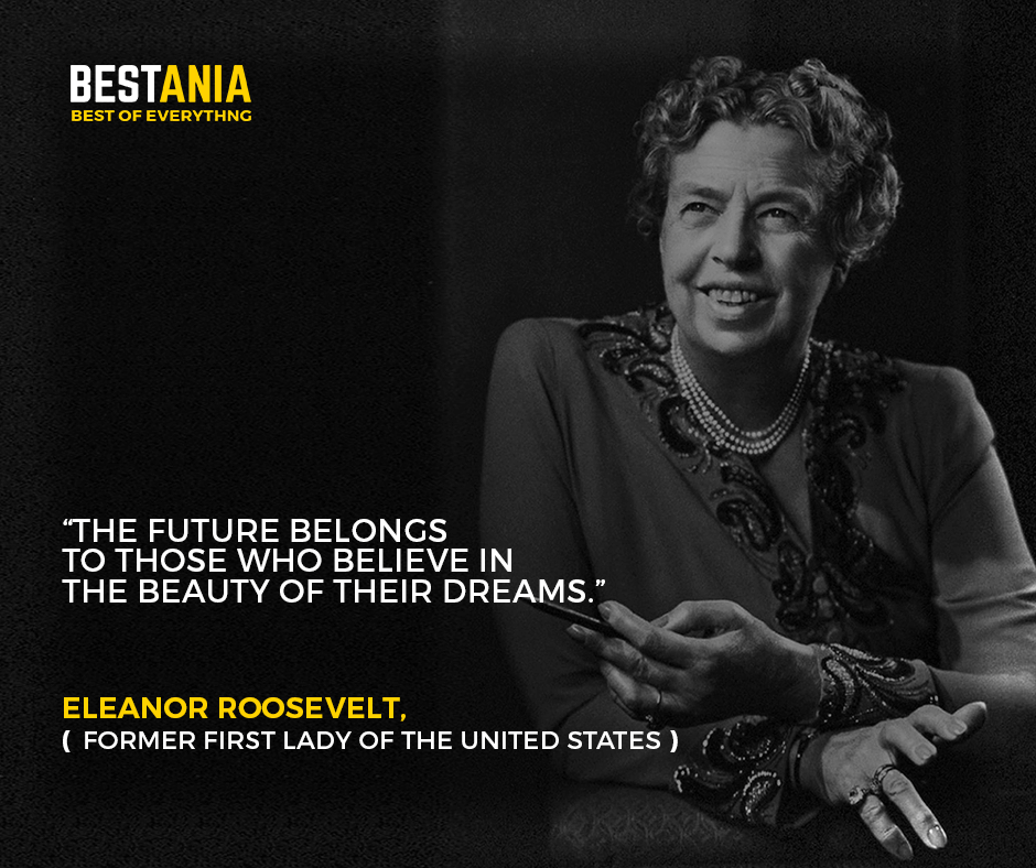 """""""The future belongs to those who believe in the beauty of their dreams."""" –Eleanor Roosevelt, former first lady of the United States"""