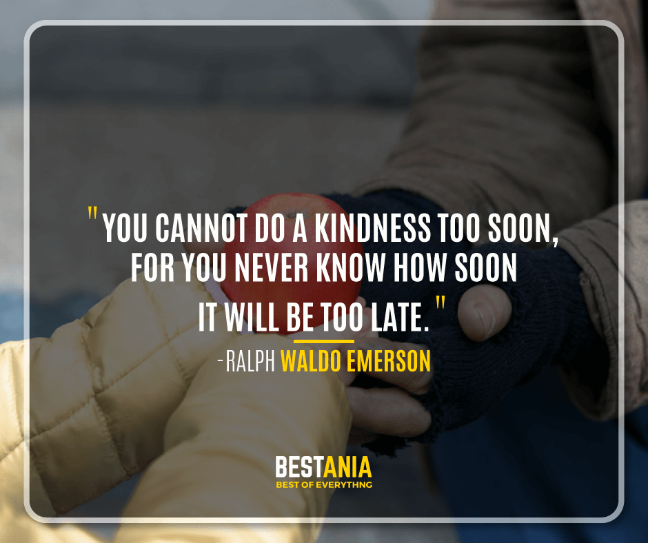 """YOU CANNOT DO A KINDNESS TOO SOON, FOR YOU NEVER KNOW HOW SOON IT WILL BE TOO LATE.""  -RALPH WALDO EMERSON"