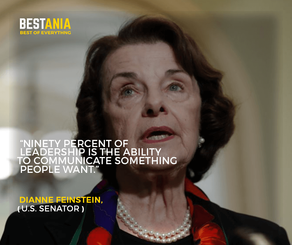 """""""Ninety percent of leadership is the ability to communicate something people want."""" –Dianne Feinstein, U.S. Senator"""