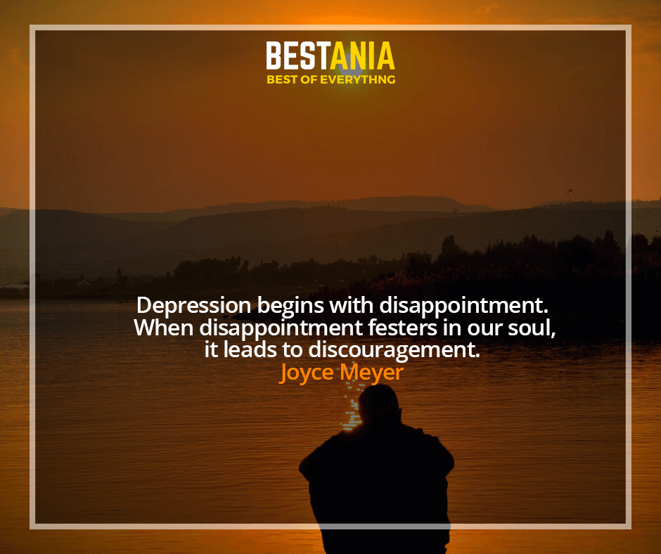 Depression begins with disappointment. When disappointment festers in our soul, it leads to discouragement. Joyce Meyer