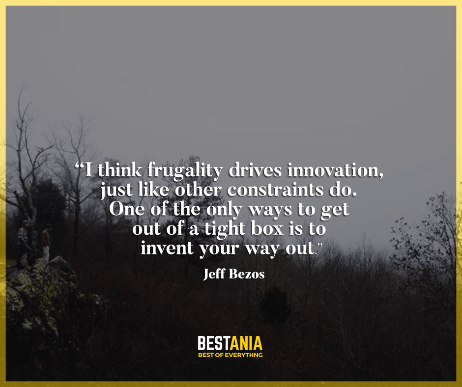 """I think frugality drives innovation, just like other constraints do. One of the only ways to get out of a tight box is to invent your way out."" Jeff Bezos"