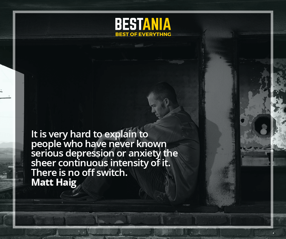 It is very hard to explain to people who have never known serious depression or anxiety the sheer continuous intensity of it. There is no off switch. Matt Haig
