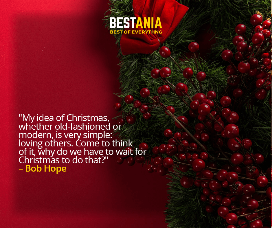 """""""MY IDEA OF CHRISTMAS, WHETHER OLD-FASHIONED OR MODERN, IS VERY SIMPLE: LOVING OTHERS. COME TO THINK OF IT, WHY DO WE HAVE TO WAIT FOR CHRISTMAS TO DO THAT?""""  –BOB HOPE"""
