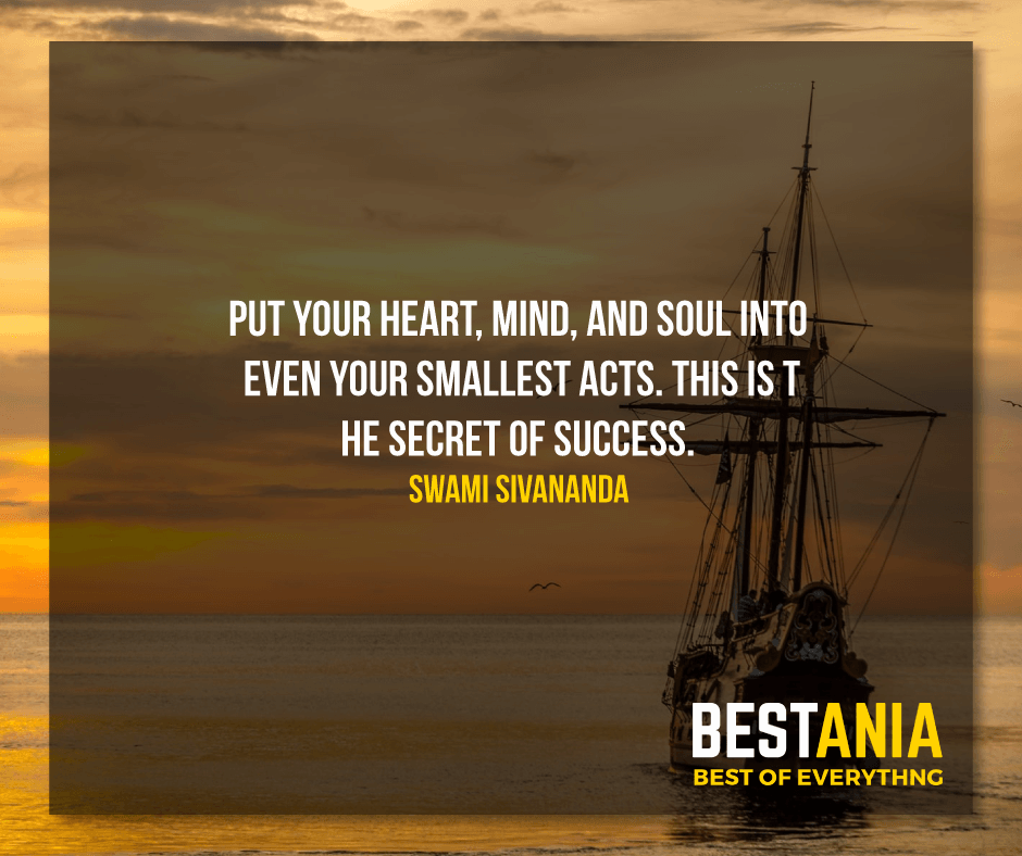 """PUT YOUR HEART, MIND, AND SOUL INTO EVEN YOUR SMALLEST ACTS. THIS IS THE SECRET OF SUCCESS.""  SWAMI SIVANANDA"