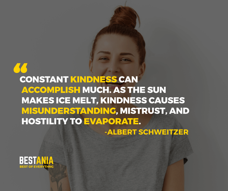 """CONSTANT KINDNESS CAN ACCOMPLISH MUCH. AS THE SUN MAKES ICE MELT, KINDNESS CAUSES MISUNDERSTANDING, MISTRUST, AND HOSTILITY TO EVAPORATE.""  -ALBERT SCHWEITZER"