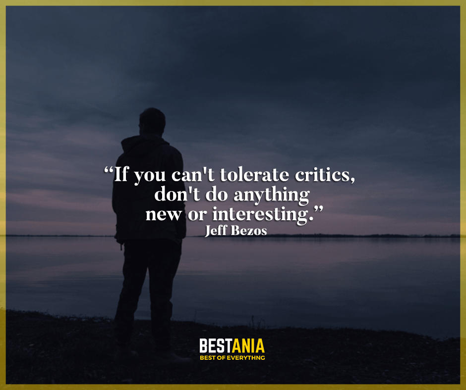 """If you can't tolerate critics, don't do anything new or interesting."" Jeff Bezos"