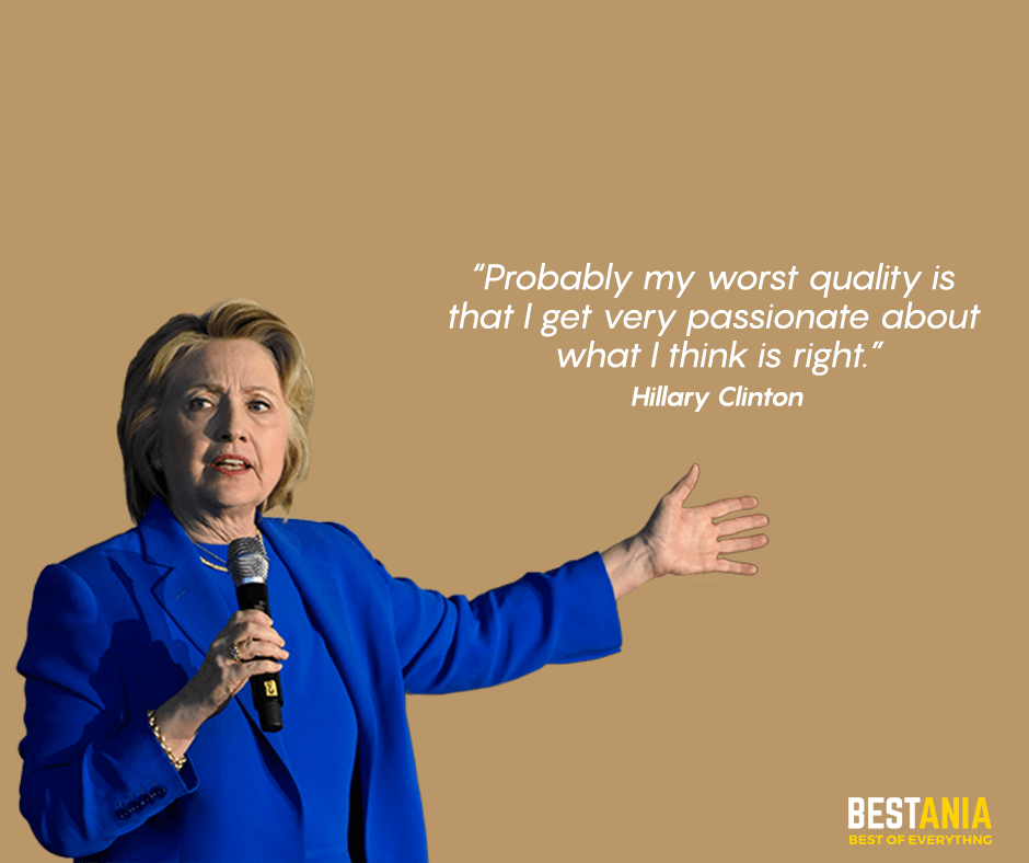 """Probably my worst Quality is that I get very passionate about what I think is right."" Hillary Clinton"