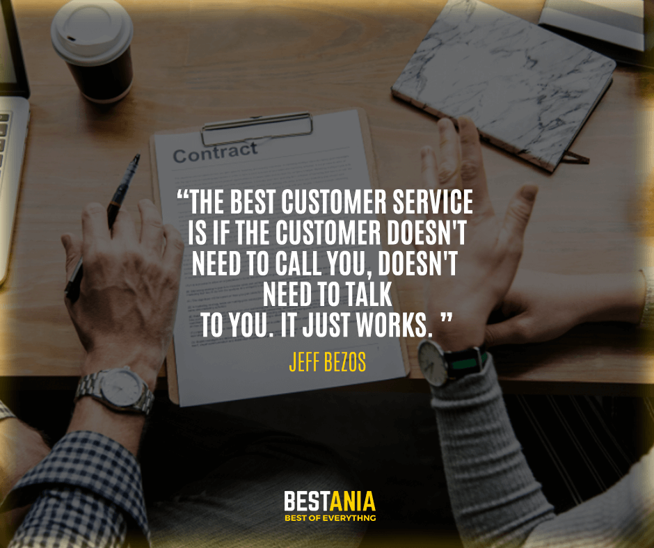 """The best customer service is if the customer doesn't need to call you, doesn't need to talk to you. It just works."" Jeff Bezos"