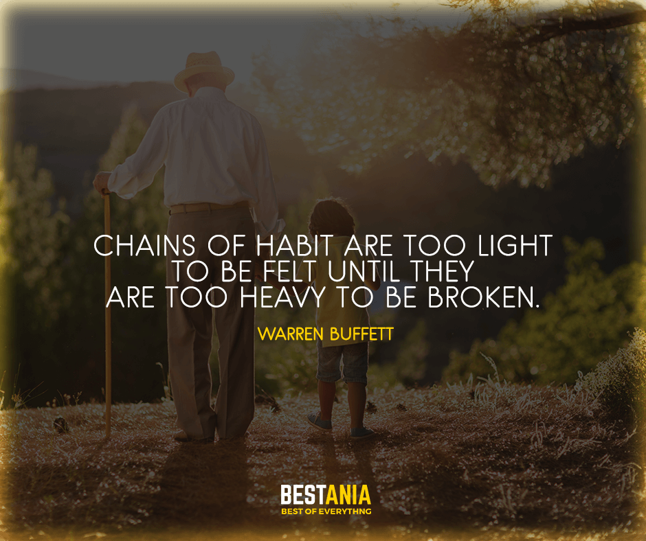 """Chains of habit are too light to be felt until they are too heavy to be broken."" Warren Buffett"