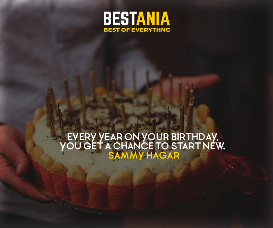 Every year on your birthday, you get a chance to start new. Sammy Hagar